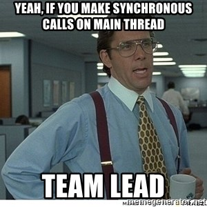 Yeah If You Could Just - Yeah, if you make synchronous calls on Main thread Team Lead