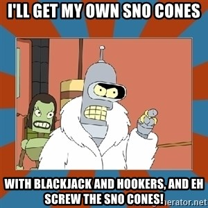 Blackjack and hookers bender - I'll get my own sno cones With blackjack and hookers, and eh screw the sno cones!