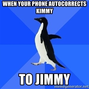 Socially Awkward Penguin - When your phone autocorrects Kimmy To Jimmy