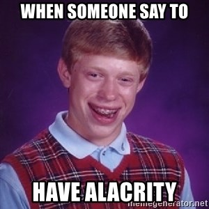 Bad Luck Brian - when someone say to have alacrity