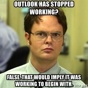 False guy - Outlook has stopped working? False. That would imply it was working to begin with.
