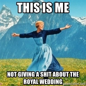 Sound Of Music Lady - this is me not giving a shit about the royal wedding
