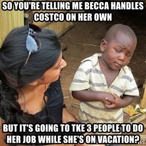 skeptical black kid - So you're telling me Becca handles Costco on her own But it's going to tke 3 people to do her job while she's on vacation?