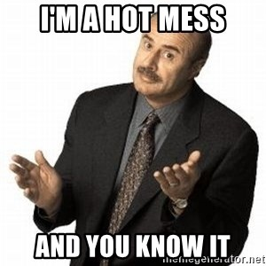 Dr. Phil - i'm a hot mess and you know it