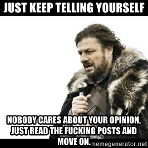 Winter is Coming - Just keep telling yourself Nobody cares about your opinion, just read the fucking posts and move on.
