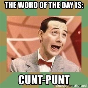 PEE WEE HERMAN - The word of the day is: Cunt-punt