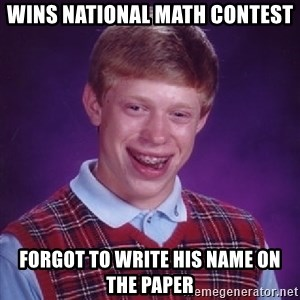 Bad Luck Brian - wins national math contest forgot to write his name on the paper