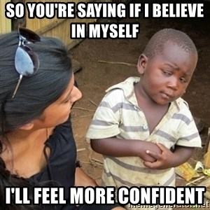 Skeptical 3rd World Kid - So you're saying if I believe in myself  I'll feel more confident