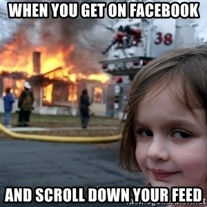 Disaster Girl - When you get on Facebook and scroll down your feed