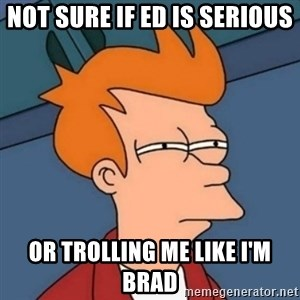 Not sure if troll - not sure if ed is serious or trolling me like i'm brad