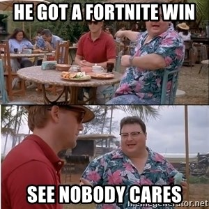 See? Nobody Cares - He got a fortnite win See nobody cares