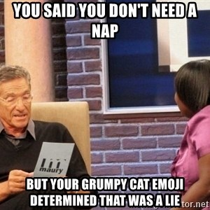 Maury Lie Detector - You said you don't need a nap But your grumpy cat emoji determined that was a lie