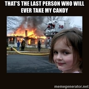 burning house girl - That's the last person who will ever take my candy