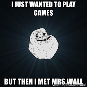 Forever Alone - I just wanted to play games But then I met Mrs.Wall