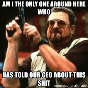 john goodman - Am I the only one around here who Has told our CEO about this shit