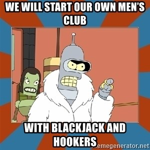 Blackjack and hookers bender - We will start our own men's club With blackjack and hookers