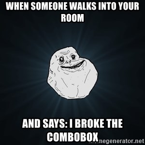 Forever Alone - When someone walks into your room and says: i broke the combobox