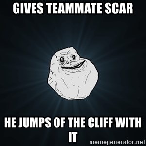 Forever Alone - Gives Teammate scar He jumps of the cliff with it