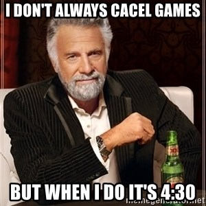 The Most Interesting Man In The World - I don't always cacel games but when I do it's 4:30