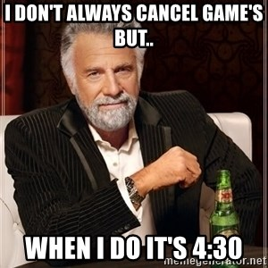 The Most Interesting Man In The World - I don't always cancel game's but.. when I do it's 4:30