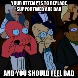 Zoidberg - Your attempts to replace supportweb are bad and you should feel bad
