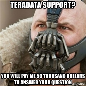 Bane - Teradata support? You will pay me 50 thousand dollars to answer your question