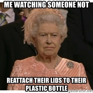 Unimpressed Queen - me watching someone not  reattach their lids to their plastic bottle