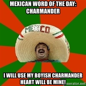 Successful Mexican - Mexican word of the day: Charmander I will use my boyish Charmander heart will be mine!