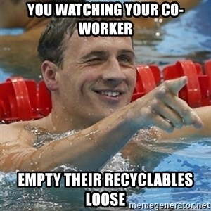 Ryan Lochte - you watching your co-worker empty their recyclables loose