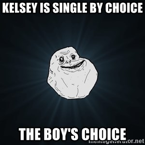 Forever Alone - Kelsey is single by choice The Boy's choice