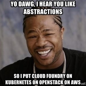 xzibit-yo-dawg - Yo dawg, I hear you like abstractions So i put cloud foundry on kubernetes on openstack on aws