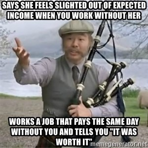 """contradiction - Says she feels slighted out of expected income when you work without her Works a job that pays the same day without you and tells you """"it was worth it"""""""