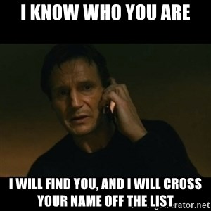 liam neeson taken - i know who you are i will find you, and i will cross your name off the list