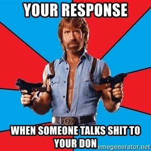 Chuck Norris  - YOUR RESPONSE WHEN SOMEONE TALKS SHIT TO YOUR DON