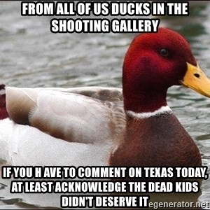 Malicious advice mallard - From all of us ducks in the shooting gallery If you h ave to comment on Texas today, at least acknowledge the dead kids didn't deserve it