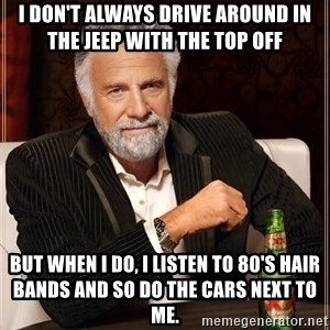 The Most Interesting Man In The World - I don't always drive around in the Jeep with the top off  but when I do, I listen to 80's hair bands and so do the cars next to me.