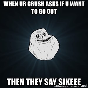 Forever Alone - When ur crush asks if u want to go out Then they say sikeee
