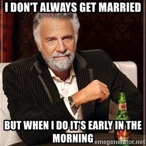 The Most Interesting Man In The World - I don't always get married But when I do it's early in the morning