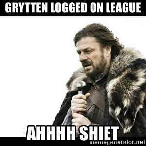 Winter is Coming - Grytten logged on league  AHHHH SHIET
