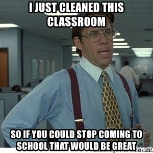 That would be great - I just cleaned this classroom So if you could stop coming to school that would be great