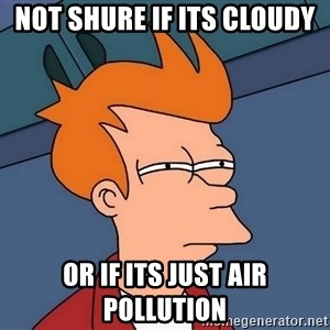 Futurama Fry - NOT Shure if its cloudy or if its just air pollution