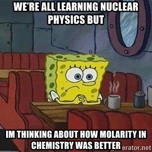 Coffee shop spongebob - we're all learning nuclear physics but im thinking about how molarity in chemistry was better