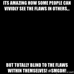 Blank Black - Its amazing how some people can vividly see the flaws in others,.. But TOTALLY blind to the flaws within themselves! #Smgdh!