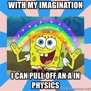 Spongebob Imagination - With my IMAGINATION  i can pull off an A in physics