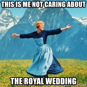 Sound Of Music Lady - This is me not caring about the royal wedding