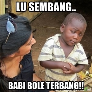 Skeptical 3rd World Kid - lu sembang.. babi bole terbang!!