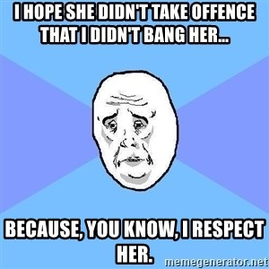 Okay Guy - i hope she didn't take offence that i didn't bang her... because, you know, i respect her.