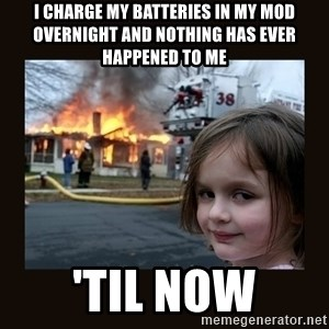 burning house girl - I charge my batteries in my mod overnight and nothing has ever happened to me 'til now