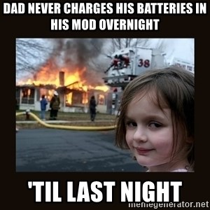 burning house girl - dad never charges his batteries in his mod overnight 'til last night