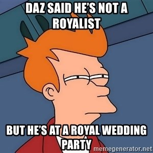 Futurama Fry - Daz said he's not a royalist But he's at a royal wedding party